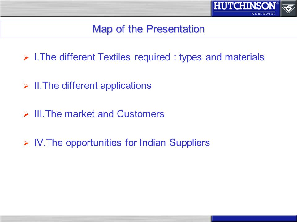Map of the Presentation  I.The different Textiles required : types and materials  II.The different applications  III.The market and Customers  IV.The opportunities for Indian Suppliers