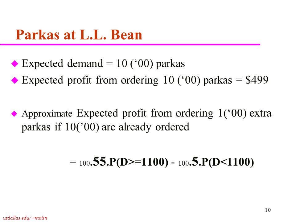 utdallas.edu /~metin 10 Parkas at L.L. Bean u Expected demand = 10 ('00) parkas u Expected profit from ordering 10 ('00) parkas = $499 u Approximate E
