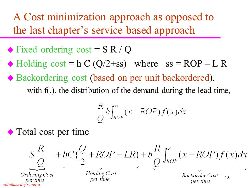 utdallas.edu /~metin 18 A Cost minimization approach as opposed to the last chapter's service based approach u Fixed ordering cost = S R / Q u Holding cost = h C (Q/2+ss) where ss = ROP – L R u Backordering cost (based on per unit backordered), with f(.), the distribution of the demand during the lead time, u Total cost per time