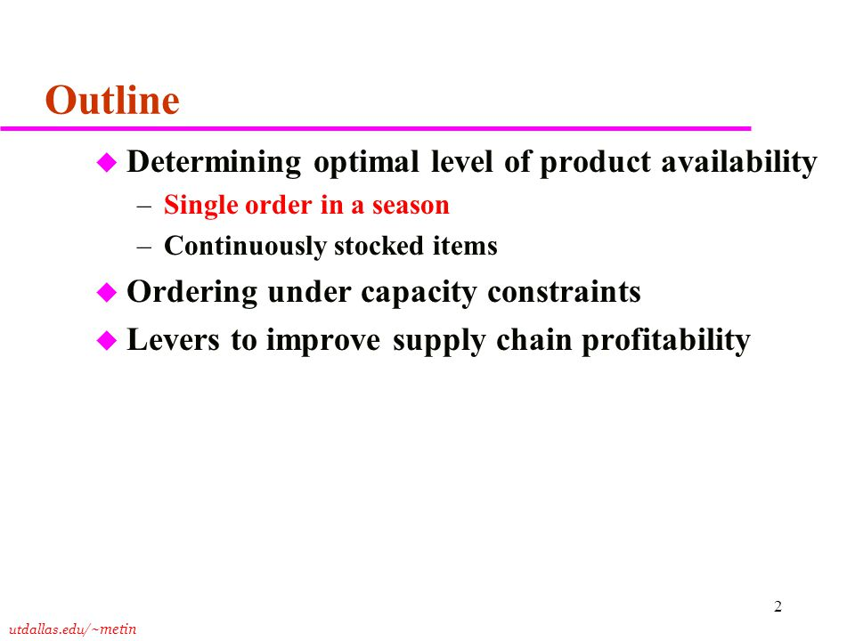 utdallas.edu /~metin 2 Outline u Determining optimal level of product availability –Single order in a season –Continuously stocked items u Ordering under capacity constraints u Levers to improve supply chain profitability