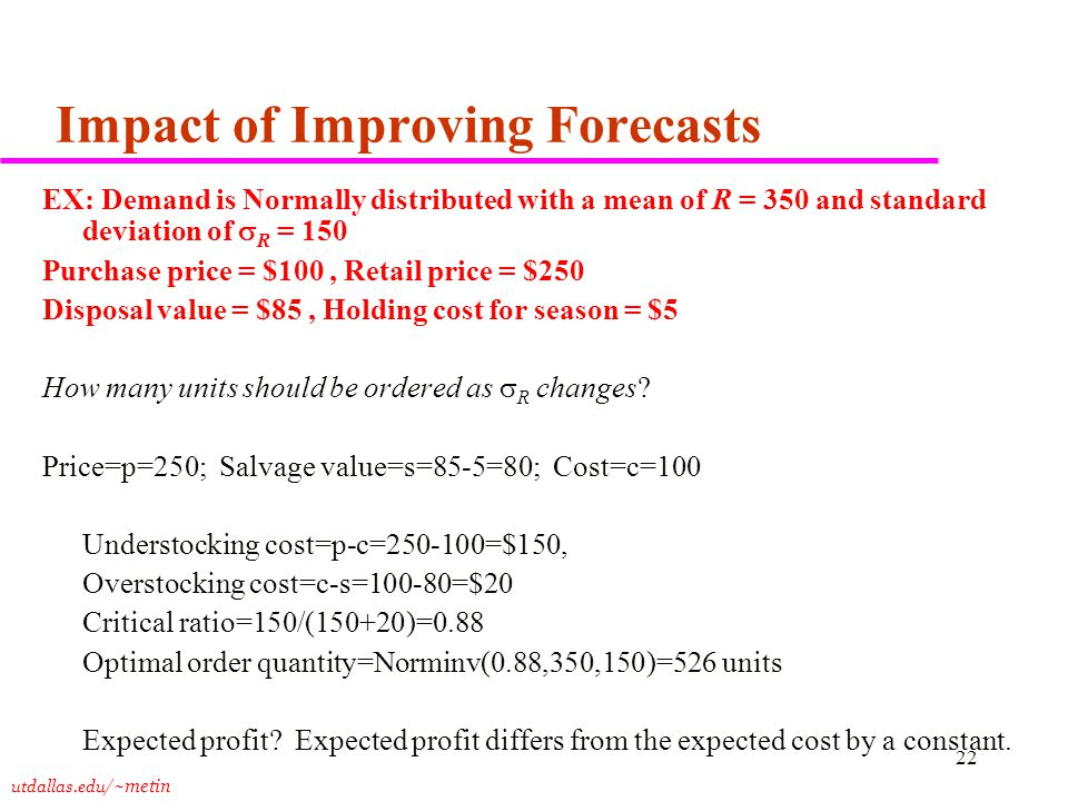 utdallas.edu /~metin 22 Impact of Improving Forecasts EX: Demand is Normally distributed with a mean of R = 350 and standard deviation of  R = 150 Purchase price = $100, Retail price = $250 Disposal value = $85, Holding cost for season = $5 How many units should be ordered as  R changes.
