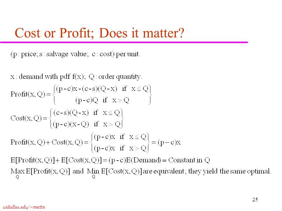 utdallas.edu /~metin 25 Cost or Profit; Does it matter
