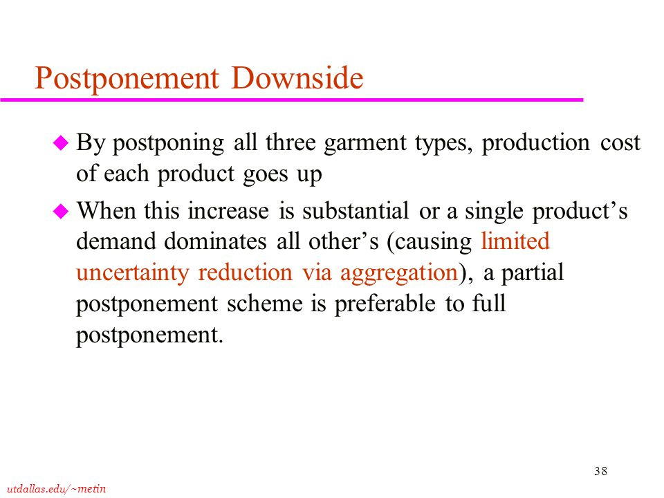 utdallas.edu /~metin 38 Postponement Downside u By postponing all three garment types, production cost of each product goes up u When this increase is substantial or a single product's demand dominates all other's (causing limited uncertainty reduction via aggregation), a partial postponement scheme is preferable to full postponement.