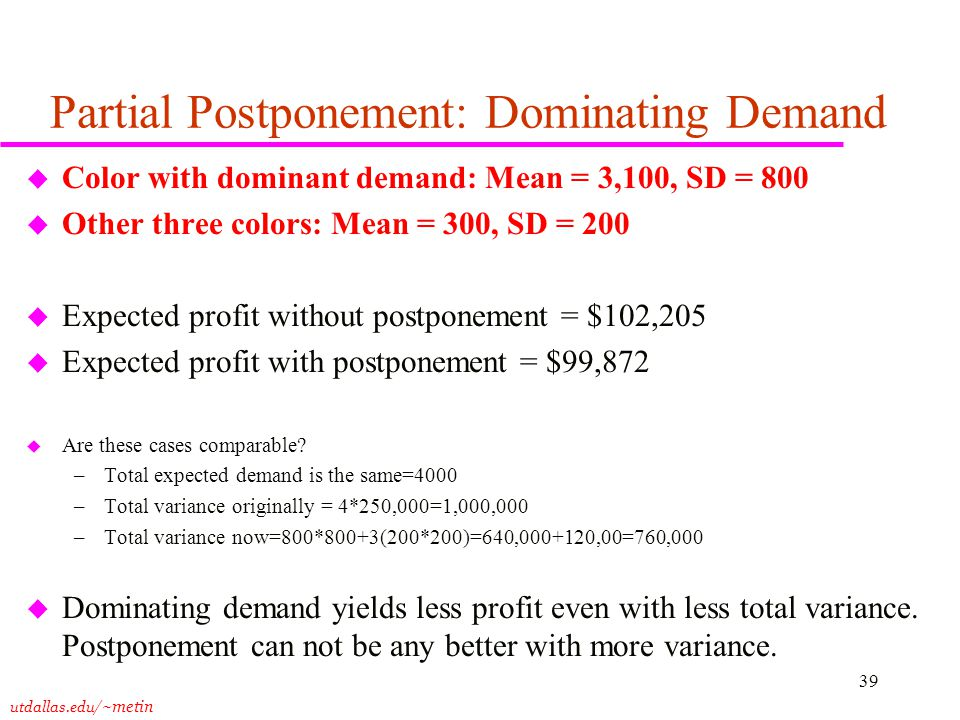 utdallas.edu /~metin 39 Partial Postponement: Dominating Demand u Color with dominant demand: Mean = 3,100, SD = 800 u Other three colors: Mean = 300, SD = 200 u Expected profit without postponement = $102,205 u Expected profit with postponement = $99,872 u Are these cases comparable.