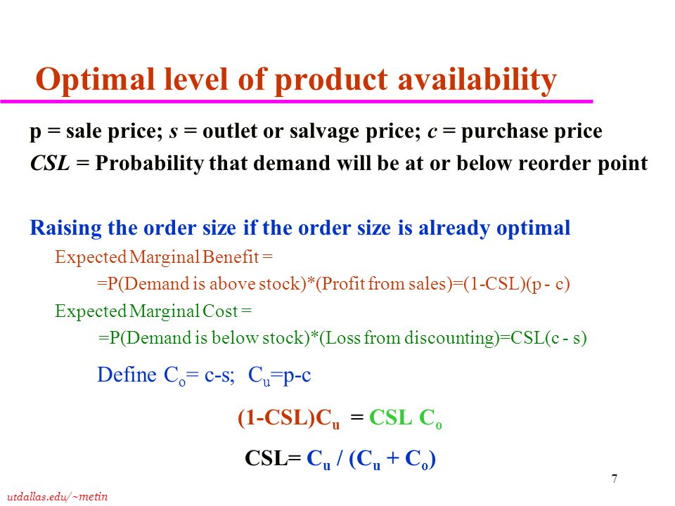 utdallas.edu /~metin 7 Optimal level of product availability p = sale price; s = outlet or salvage price; c = purchase price CSL = Probability that demand will be at or below reorder point Raising the order size if the order size is already optimal Expected Marginal Benefit = =P(Demand is above stock)*(Profit from sales)=(1-CSL)(p - c) Expected Marginal Cost = =P(Demand is below stock)*(Loss from discounting)=CSL(c - s) Define C o = c-s; C u =p-c (1-CSL)C u = CSL C o CSL= C u / (C u + C o )