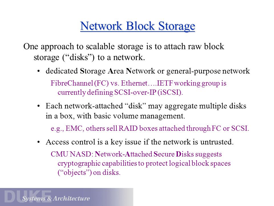 Network Block Storage One approach to scalable storage is to attach raw block storage ( disks ) to a network.