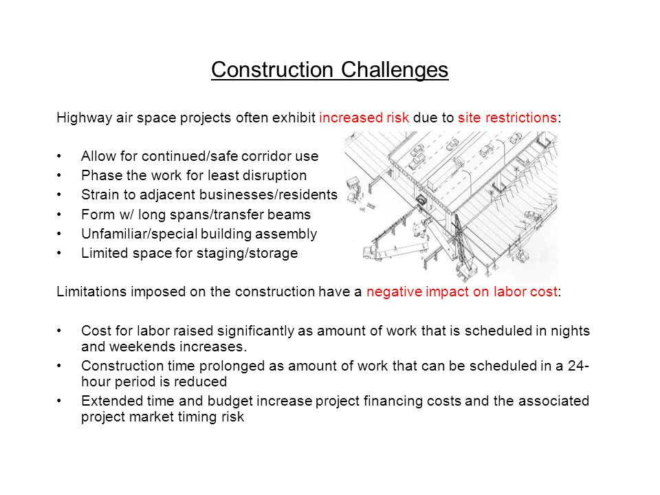Construction Challenges Highway air space projects often exhibit increased risk due to site restrictions: Allow for continued/safe corridor use Phase the work for least disruption Strain to adjacent businesses/residents Form w/ long spans/transfer beams Unfamiliar/special building assembly Limited space for staging/storage Limitations imposed on the construction have a negative impact on labor cost: Cost for labor raised significantly as amount of work that is scheduled in nights and weekends increases.