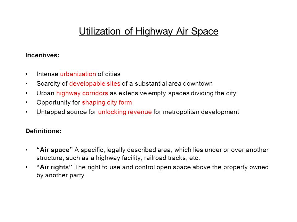 Utilization of Highway Air Space Incentives: Intense urbanization of cities Scarcity of developable sites of a substantial area downtown Urban highway corridors as extensive empty spaces dividing the city Opportunity for shaping city form Untapped source for unlocking revenue for metropolitan development Definitions: Air space A specific, legally described area, which lies under or over another structure, such as a highway facility, railroad tracks, etc.