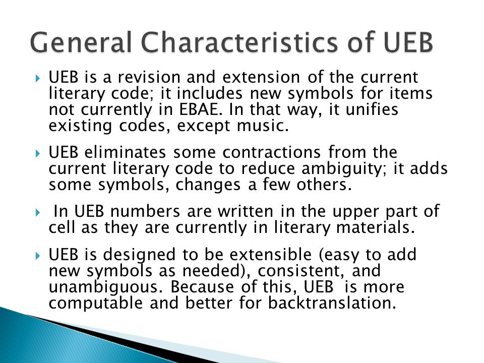  UEB is a revision and extension of the current literary code; it includes new symbols for items not currently in EBAE.