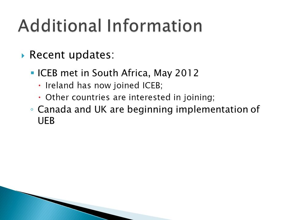  Recent updates:  ICEB met in South Africa, May 2012  Ireland has now joined ICEB;  Other countries are interested in joining; ◦ Canada and UK are beginning implementation of UEB