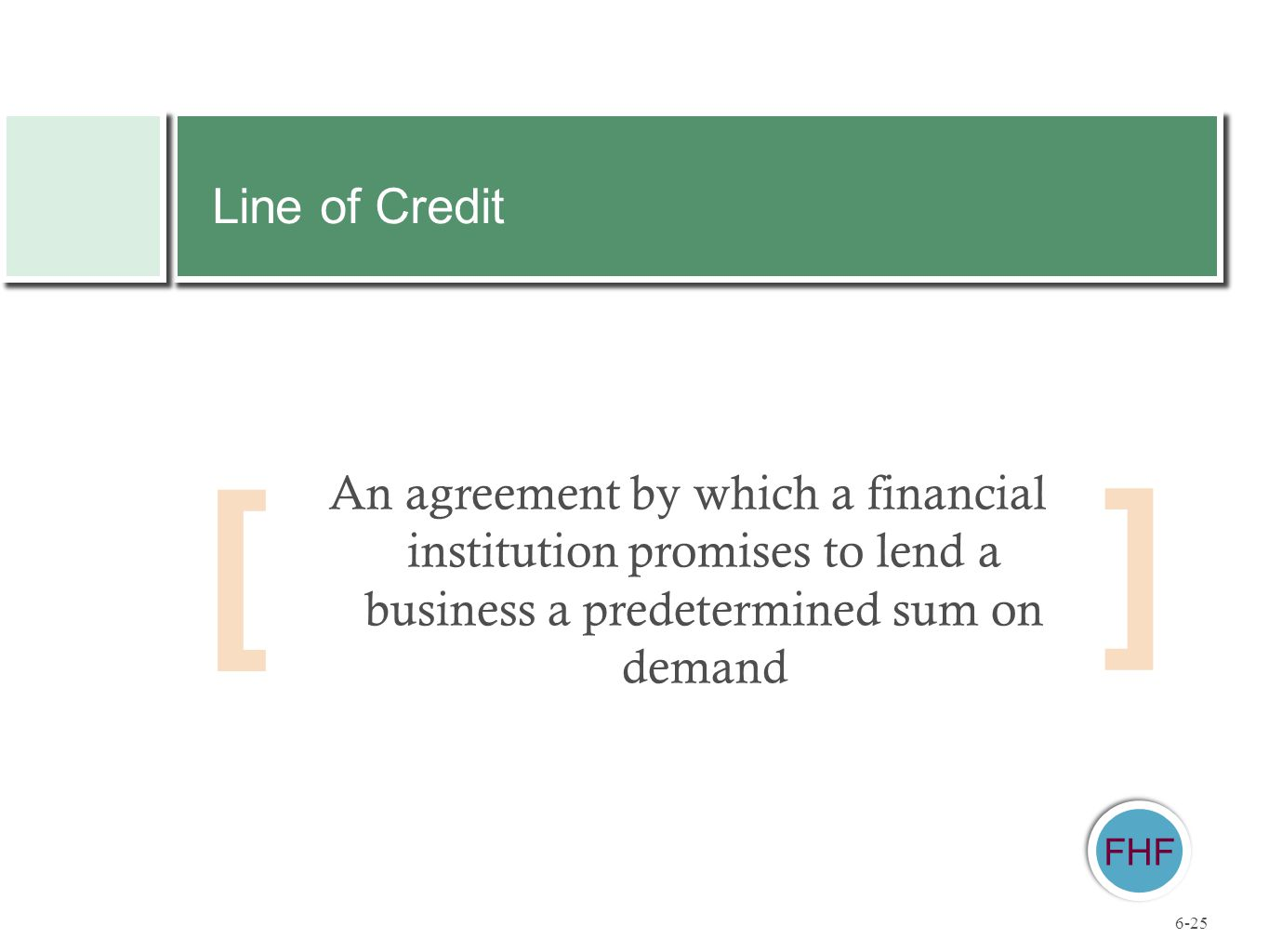 [ ] FHF An agreement by which a financial institution promises to lend a business a predetermined sum on demand Line of Credit 6-25