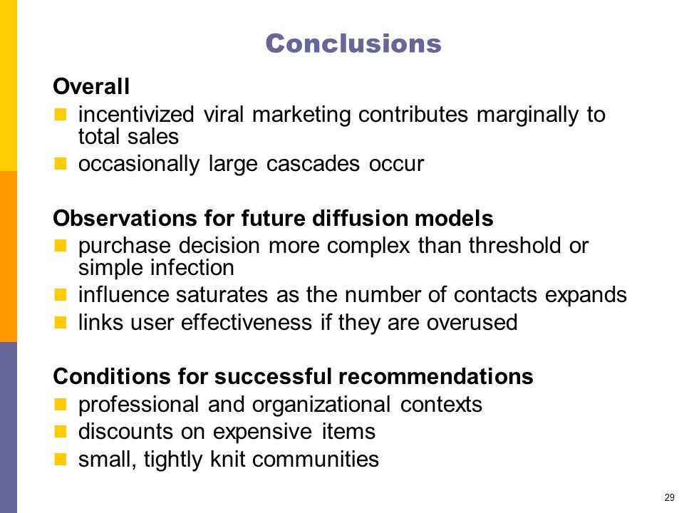 29 Conclusions Overall incentivized viral marketing contributes marginally to total sales occasionally large cascades occur Observations for future di