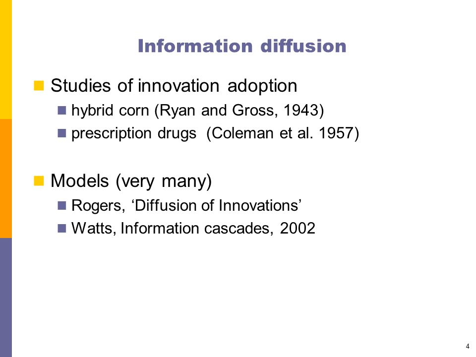 4 Information diffusion Studies of innovation adoption hybrid corn (Ryan and Gross, 1943) prescription drugs (Coleman et al. 1957) Models (very many)