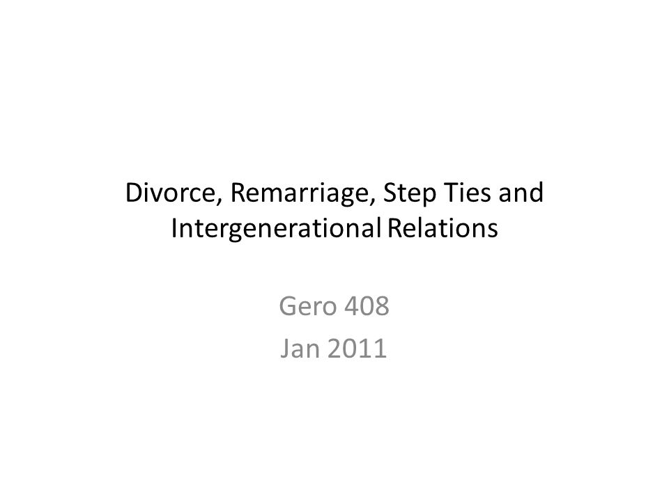 Divorce, Remarriage, Step Ties and Intergenerational Relations Gero 408 Jan 2011