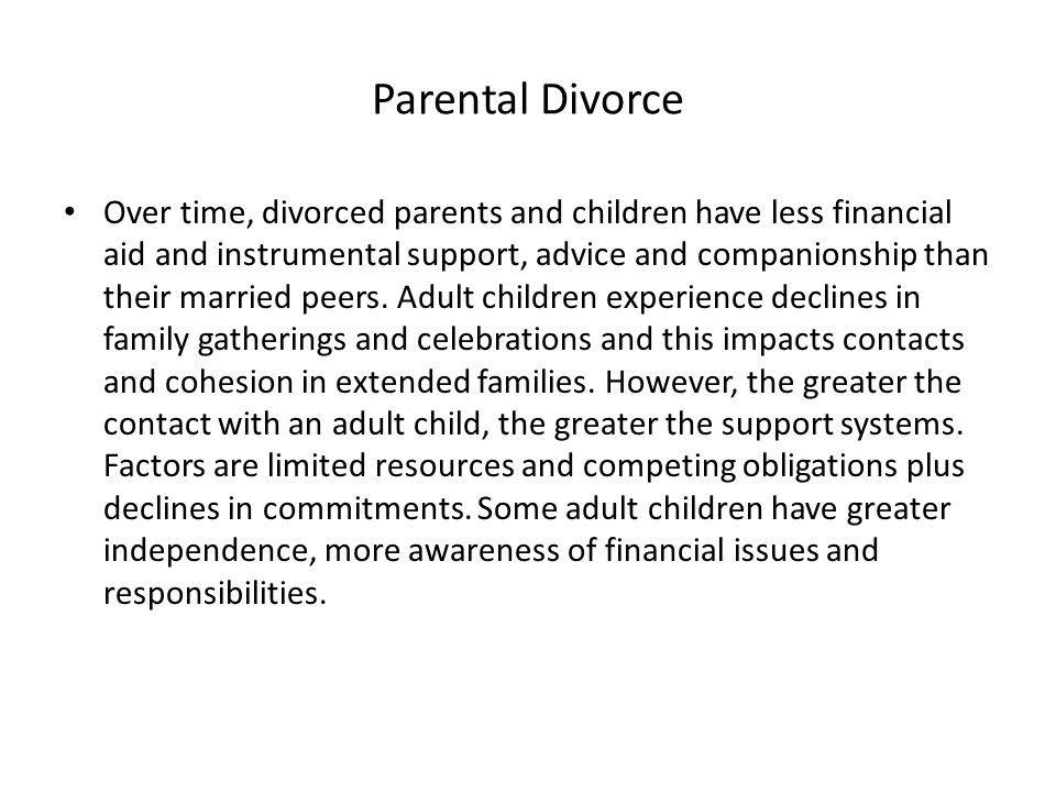 Parental Divorce Over time, divorced parents and children have less financial aid and instrumental support, advice and companionship than their married peers.