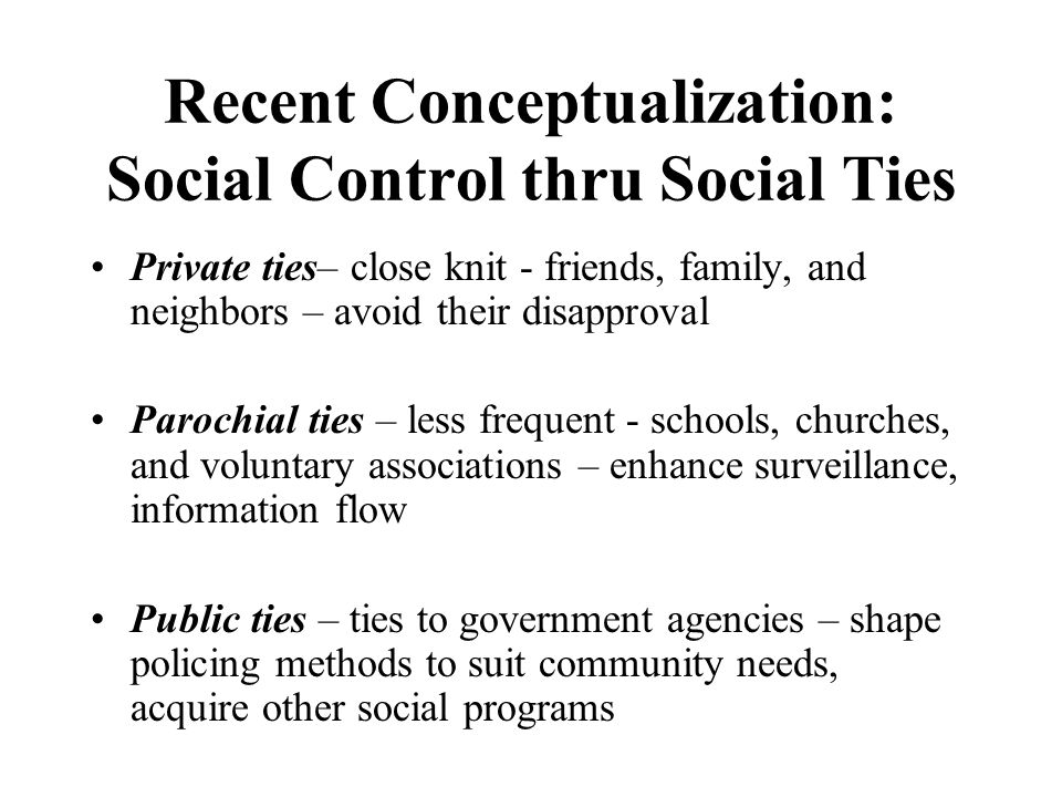 Recent Conceptualization: Social Control thru Social Ties Private ties– close knit - friends, family, and neighbors – avoid their disapproval Parochial ties – less frequent - schools, churches, and voluntary associations – enhance surveillance, information flow Public ties – ties to government agencies – shape policing methods to suit community needs, acquire other social programs
