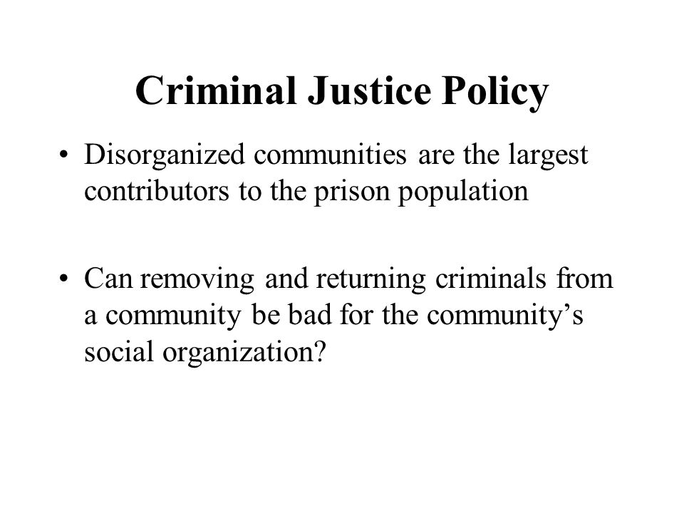 Criminal Justice Policy Disorganized communities are the largest contributors to the prison population Can removing and returning criminals from a community be bad for the community's social organization?