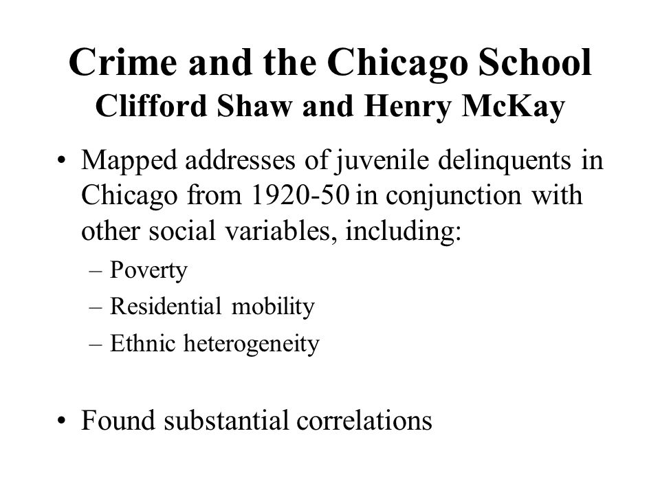 Crime and the Chicago School Clifford Shaw and Henry McKay Mapped addresses of juvenile delinquents in Chicago from 1920-50 in conjunction with other social variables, including: –Poverty –Residential mobility –Ethnic heterogeneity Found substantial correlations
