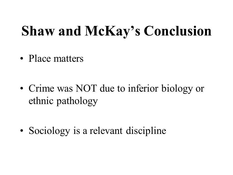 Shaw and McKay's Conclusion Place matters Crime was NOT due to inferior biology or ethnic pathology Sociology is a relevant discipline
