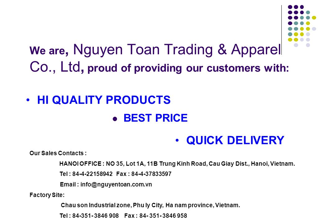 We are, Nguyen Toan Trading & Apparel Co., Ltd, proud of providing our customers with: BEST PRICE HI QUALITY PRODUCTS QUICK DELIVERY Our Sales Contact