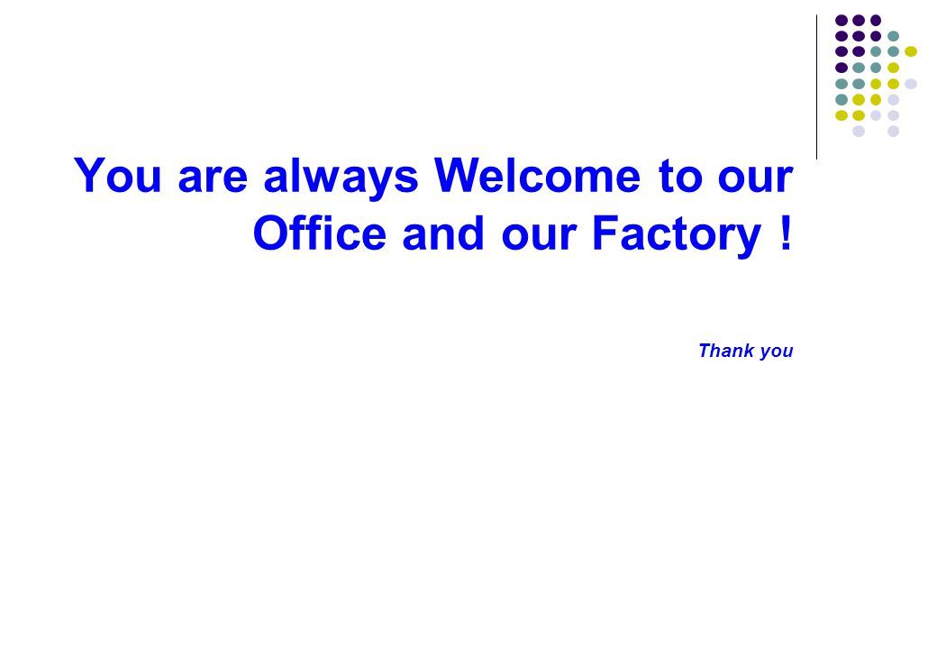 You are always Welcome to our Office and our Factory ! Thank you