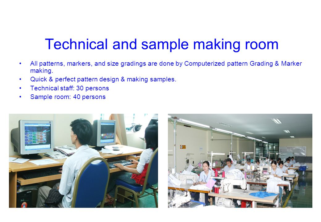 Technical and sample making room All patterns, markers, and size gradings are done by Computerized pattern Grading & Marker making. Quick & perfect pa