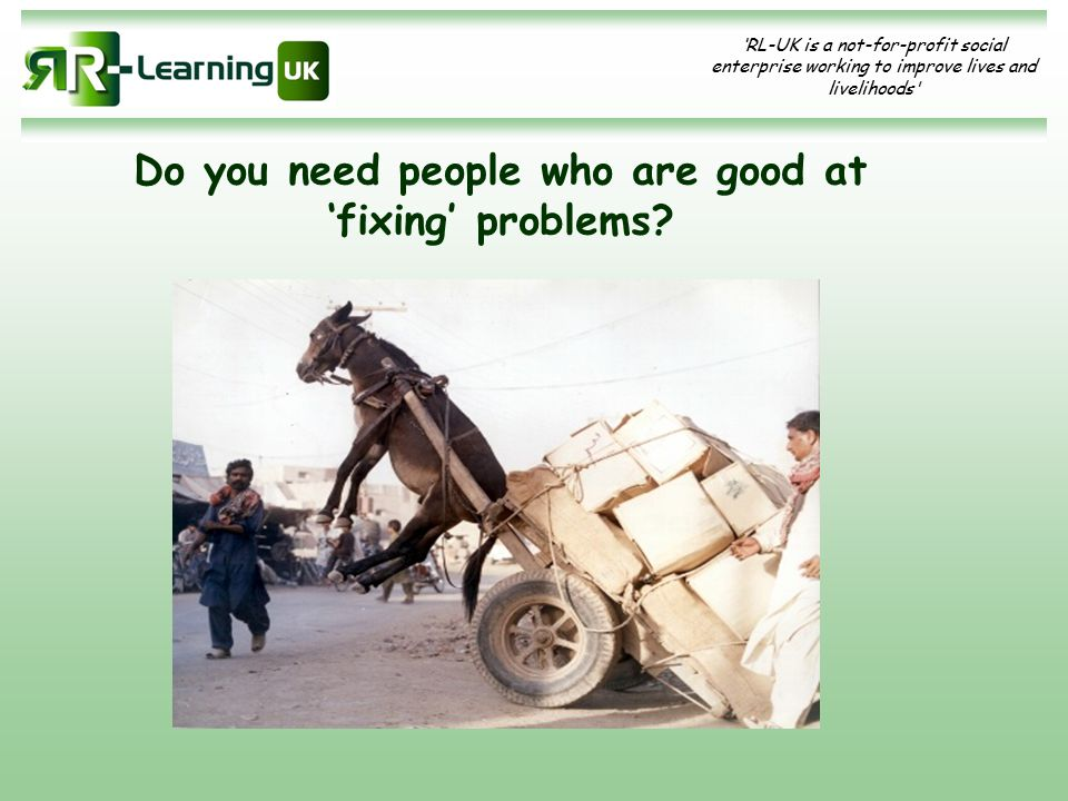 'RL-UK is a not-for-profit social enterprise working to improve lives and livelihoods' Do you need people who are good at 'fixing' problems?