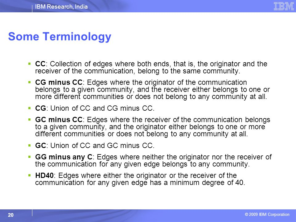IBM Research, India © 2009 IBM Corporation 20 Some Terminology  CC: Collection of edges where both ends, that is, the originator and the receiver of the communication, belong to the same community.