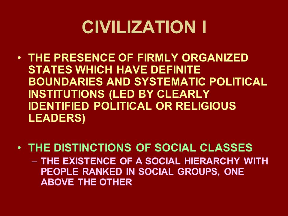 CIVILIZATION I THE PRESENCE OF FIRMLY ORGANIZED STATES WHICH HAVE DEFINITE BOUNDARIES AND SYSTEMATIC POLITICAL INSTITUTIONS (LED BY CLEARLY IDENTIFIED