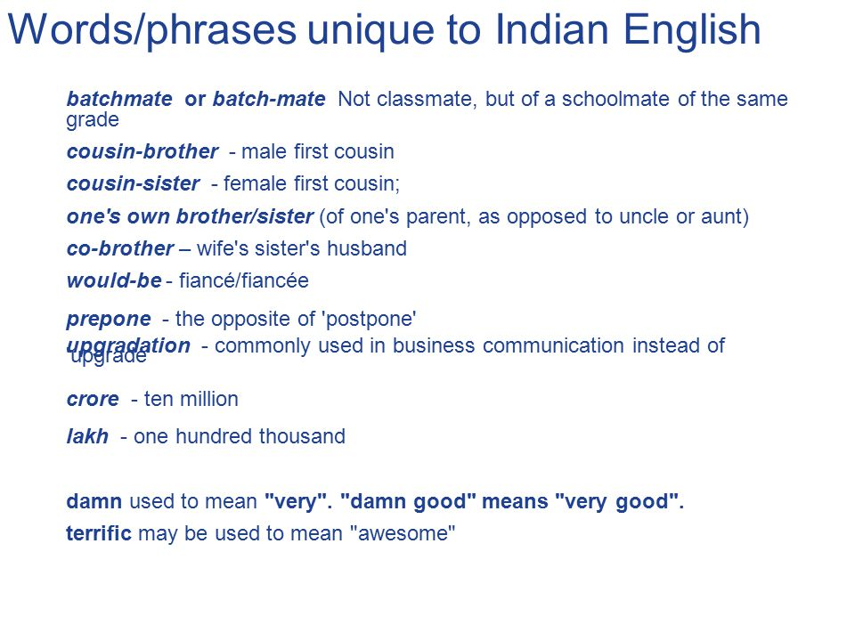 Words/phrases unique to Indian English batchmate or batch-mate Not classmate, but of a schoolmate of the same grade cousin-brother - male first cousin