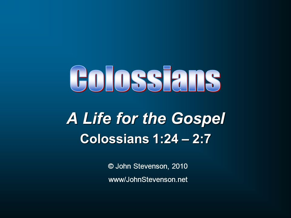 A Life for the Gospel Colossians 1:24 – 2:7 © John Stevenson, 2010 www/JohnStevenson.net