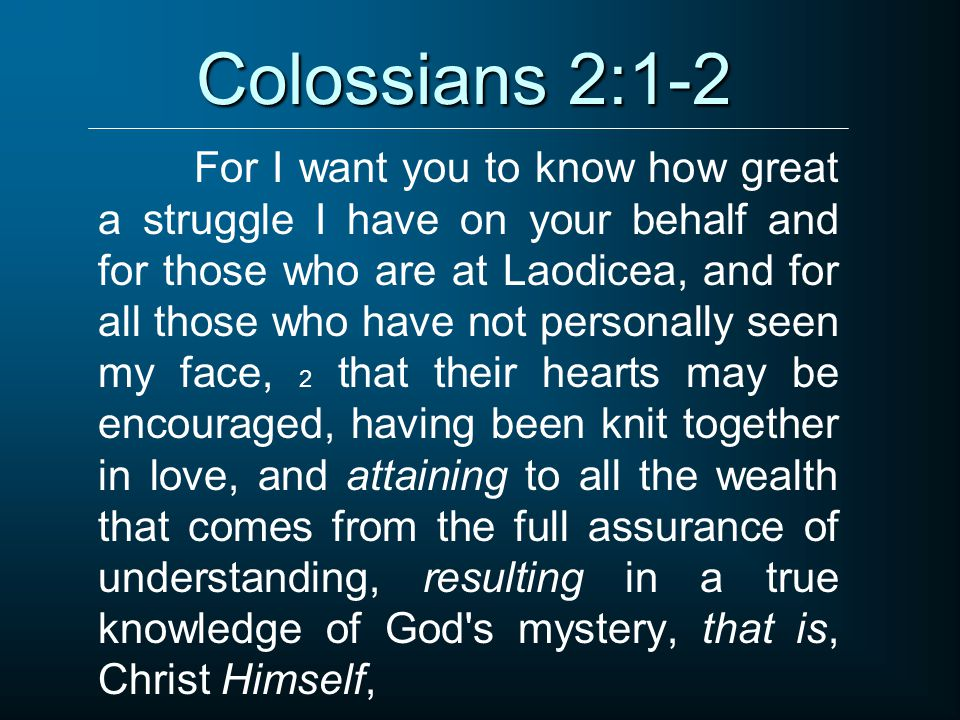 Colossians 2:1-2 For I want you to know how great a struggle I have on your behalf and for those who are at Laodicea, and for all those who have not personally seen my face, 2 that their hearts may be encouraged, having been knit together in love, and attaining to all the wealth that comes from the full assurance of understanding, resulting in a true knowledge of God s mystery, that is, Christ Himself,