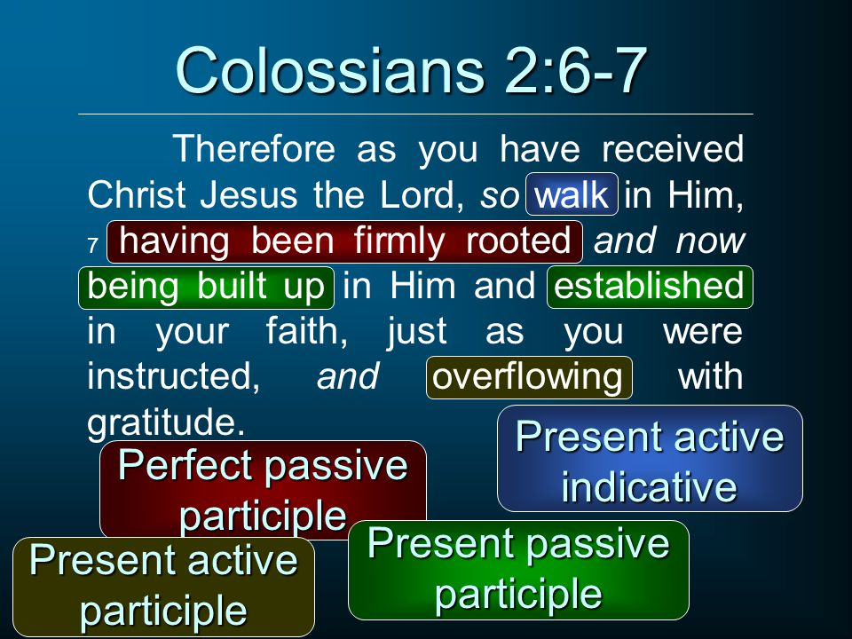 Colossians 2:6-7 Therefore as you have received Christ Jesus the Lord, so walk in Him, 7 having been firmly rooted and now being built up in Him and established in your faith, just as you were instructed, and overflowing with gratitude.