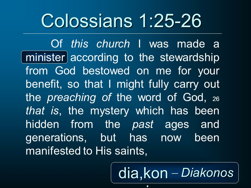Colossians 1:25-26 Of this church I was made a minister according to the stewardship from God bestowed on me for your benefit, so that I might fully carry out the preaching of the word of God, 26 that is, the mystery which has been hidden from the past ages and generations, but has now been manifested to His saints, dia,kon oj  Diakonos