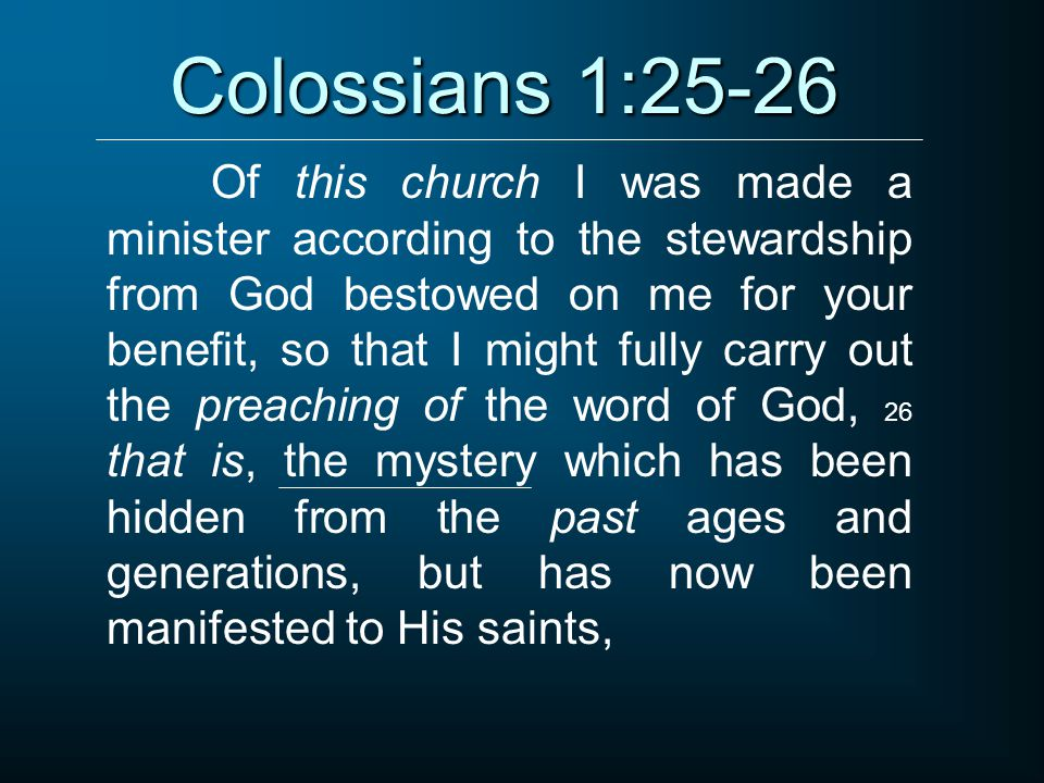 Colossians 1:25-26 Of this church I was made a minister according to the stewardship from God bestowed on me for your benefit, so that I might fully carry out the preaching of the word of God, 26 that is, the mystery which has been hidden from the past ages and generations, but has now been manifested to His saints,