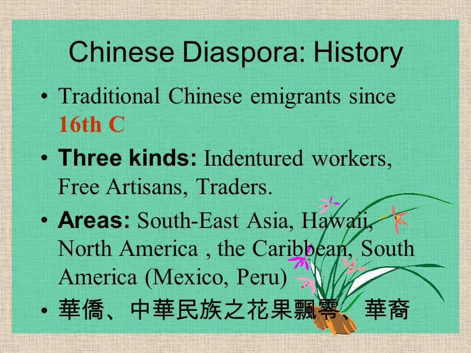 Chinese Diaspora: History Traditional Chinese emigrants since 16th C Three kinds: Indentured workers, Free Artisans, Traders. Areas: South-East Asia,