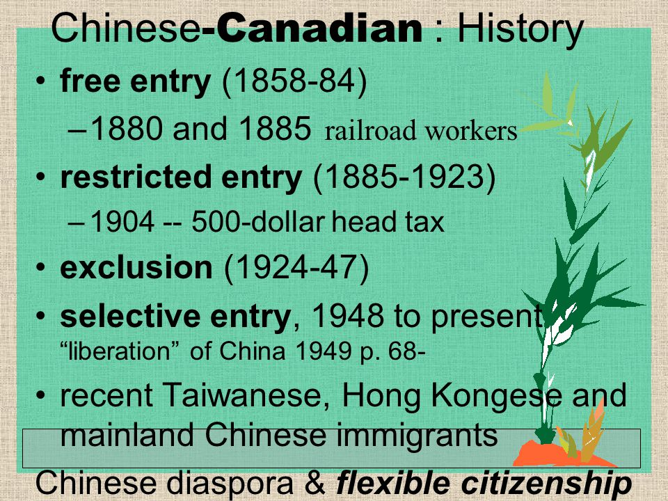Chinese -Canadian : History free entry (1858-84) –1880 and 1885 railroad workers restricted entry (1885-1923) –1904 -- 500-dollar head tax exclusion (