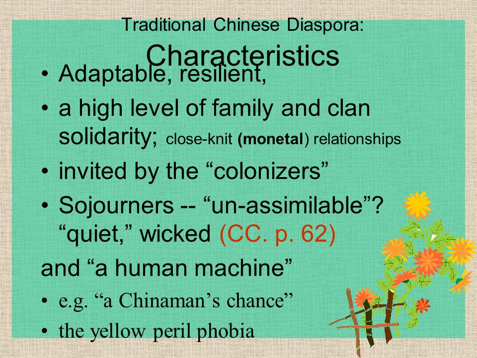 Traditional Chinese Diaspora: Characteristics Adaptable, resilient, a high level of family and clan solidarity; close-knit (monetal) relationships invited by the colonizers Sojourners -- un-assimilable .