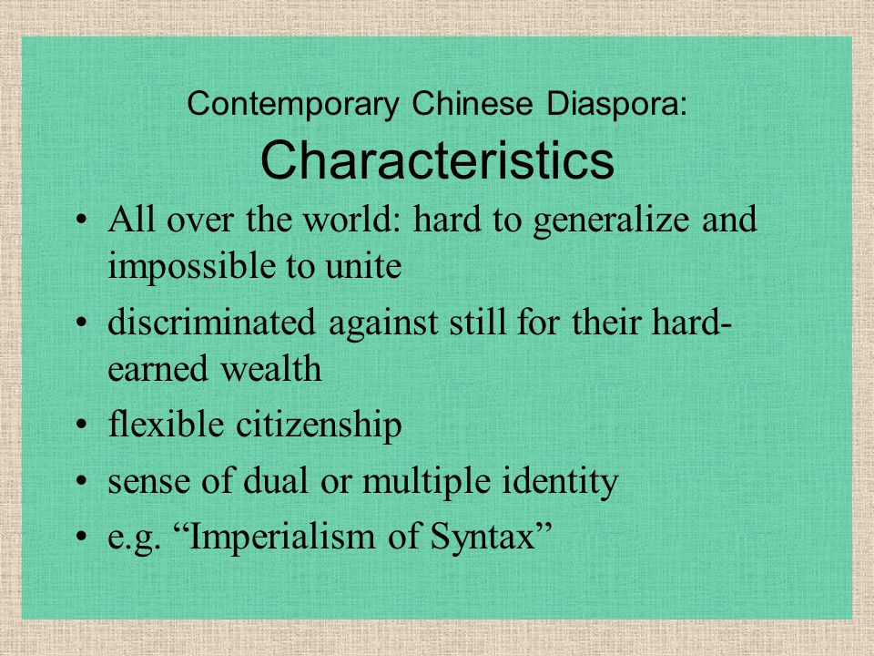 Contemporary Chinese Diaspora: Characteristics All over the world: hard to generalize and impossible to unite discriminated against still for their hard- earned wealth flexible citizenship sense of dual or multiple identity e.g.
