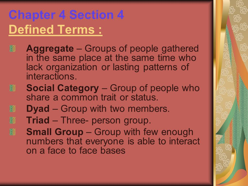 Chapter 4 Section 4 Defined Terms : Aggregate – Groups of people gathered in the same place at the same time who lack organization or lasting patterns
