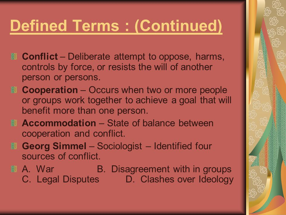 Defined Terms : (Continued) Conflict – Deliberate attempt to oppose, harms, controls by force, or resists the will of another person or persons. Coope