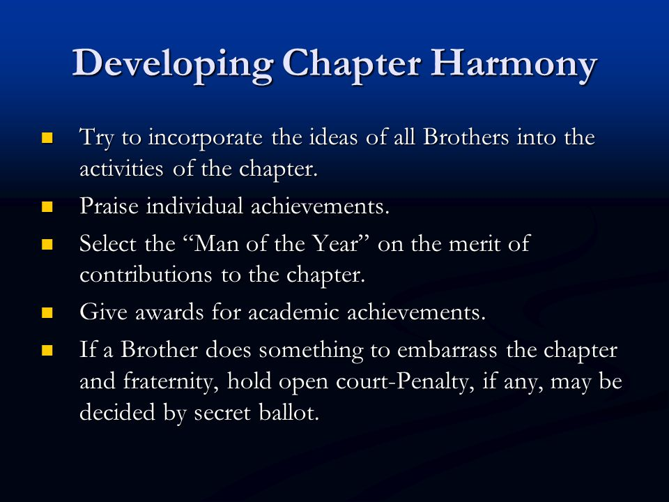 Developing Chapter Harmony Try to incorporate the ideas of all Brothers into the activities of the chapter.