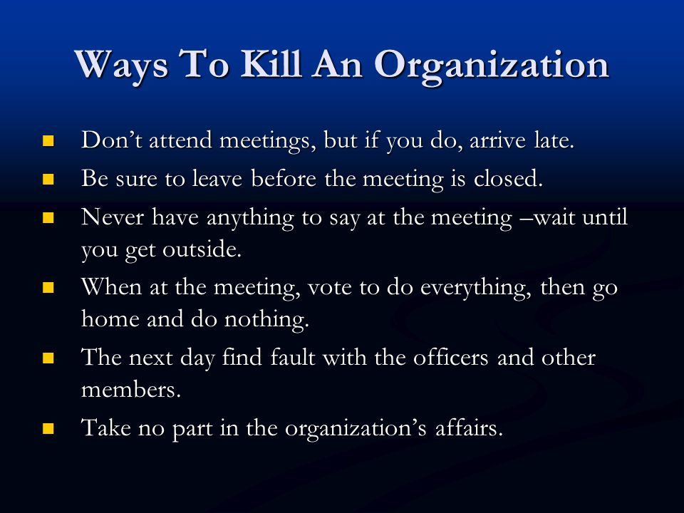Ways To Kill An Organization Don't attend meetings, but if you do, arrive late. Don't attend meetings, but if you do, arrive late. Be sure to leave be