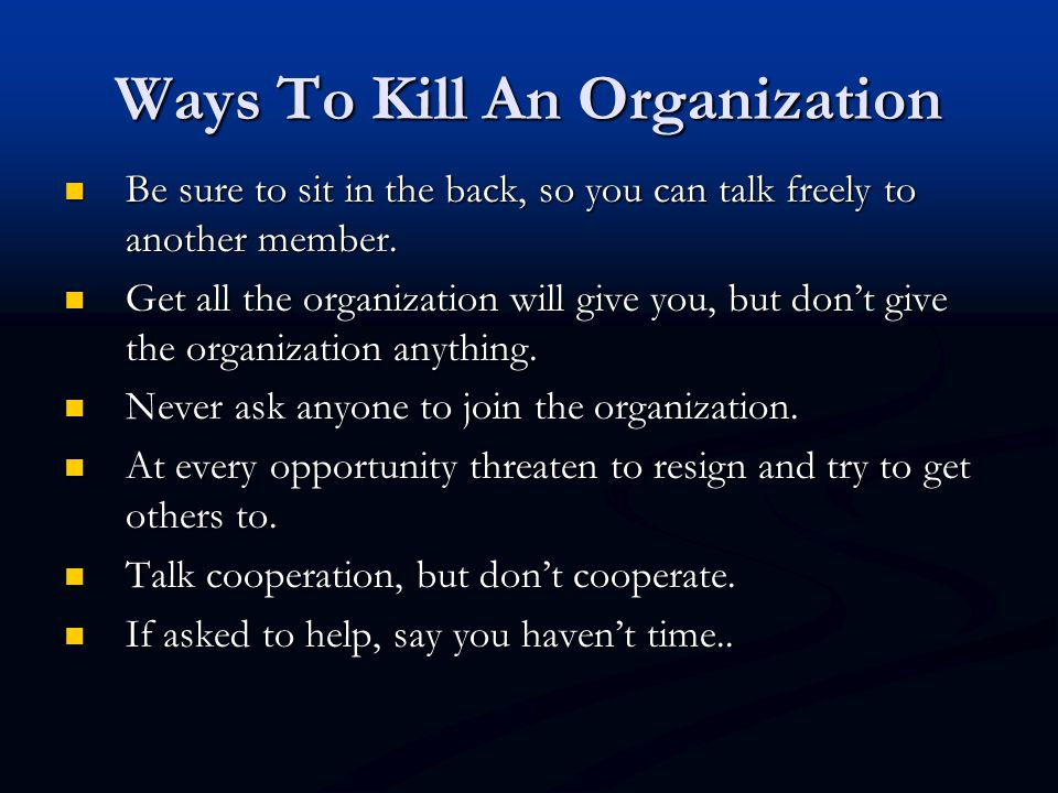 Ways To Kill An Organization Be sure to sit in the back, so you can talk freely to another member. Be sure to sit in the back, so you can talk freely