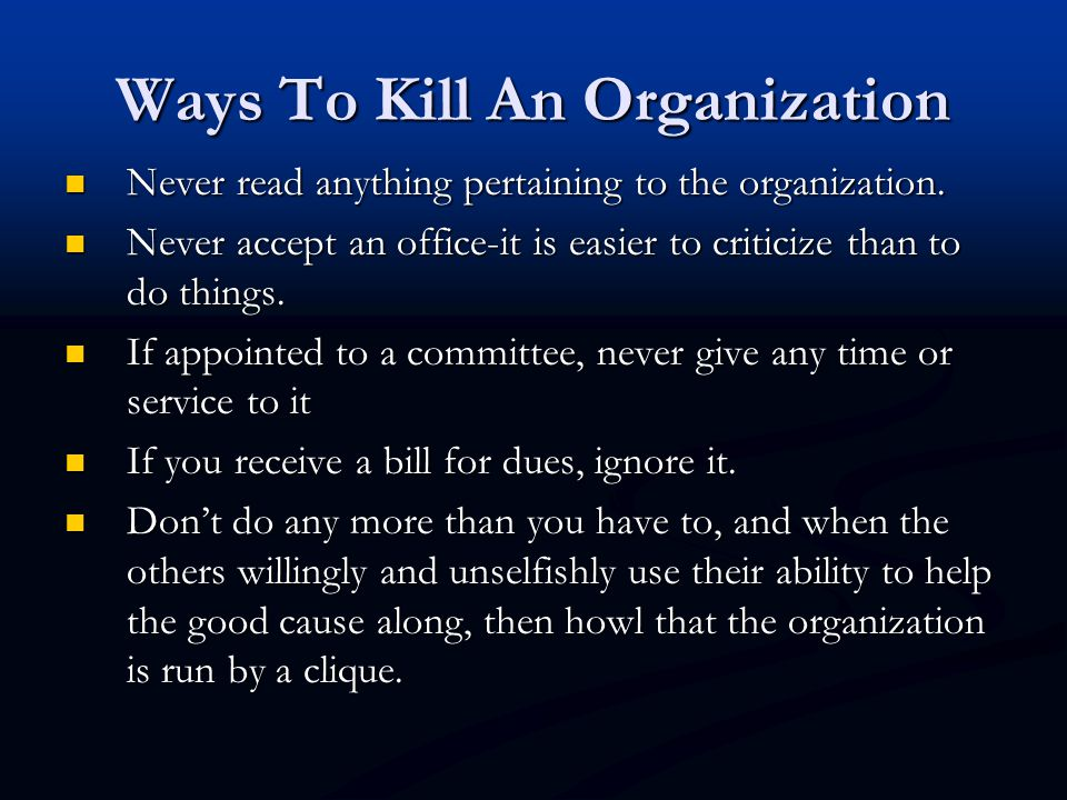 Ways To Kill An Organization Never read anything pertaining to the organization.