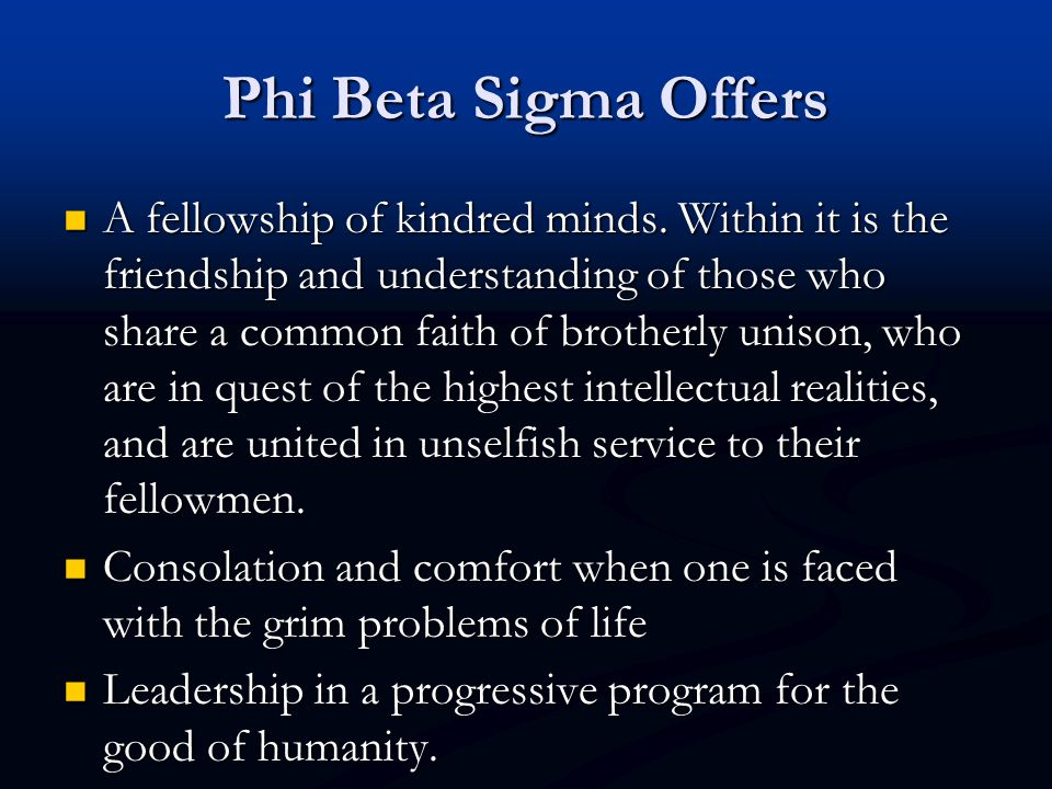 Phi Beta Sigma Offers A fellowship of kindred minds. Within it is the friendship and understanding of those who share a common faith of brotherly unis