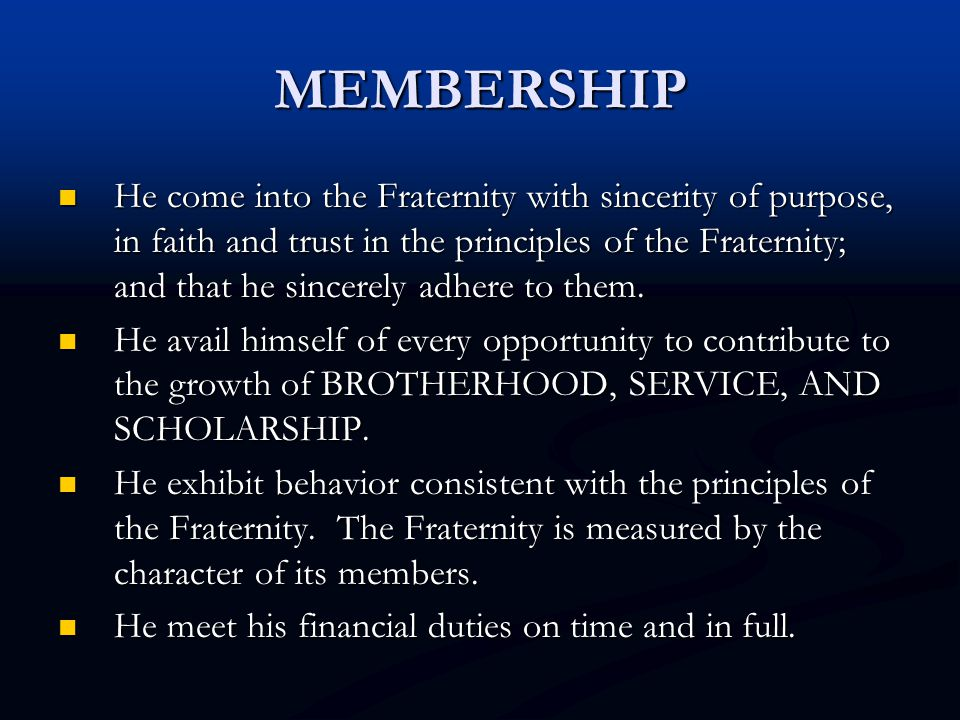 MEMBERSHIP He come into the Fraternity with sincerity of purpose, in faith and trust in the principles of the Fraternity; and that he sincerely adhere to them.