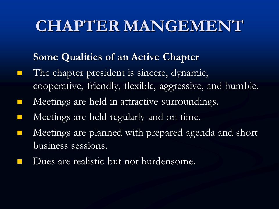 CHAPTER MANGEMENT Some Qualities of an Active Chapter The chapter president is sincere, dynamic, cooperative, friendly, flexible, aggressive, and humb