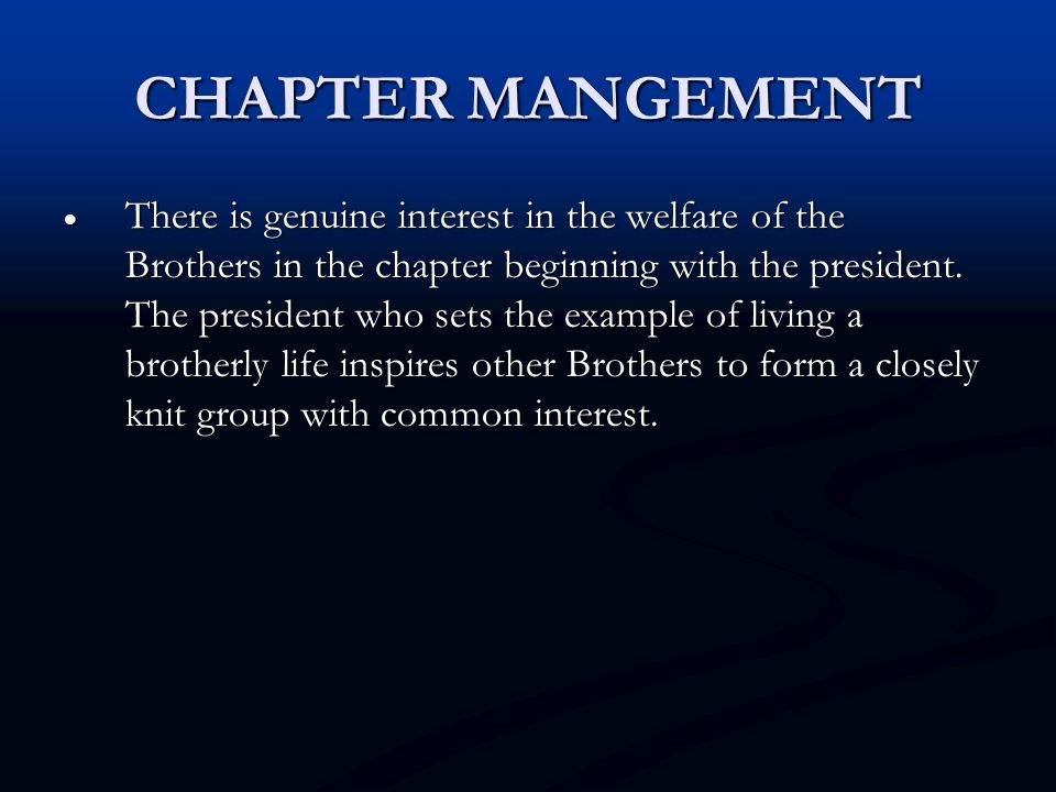CHAPTER MANGEMENT  There is genuine interest in the welfare of the Brothers in the chapter beginning with the president. The president who sets the e