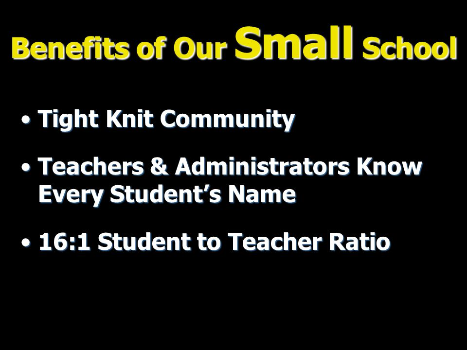 Benefits of Our Small School Tight Knit CommunityTight Knit Community Teachers & Administrators Know Every Student's NameTeachers & Administrators Know Every Student's Name 16:1 Student to Teacher Ratio16:1 Student to Teacher Ratio